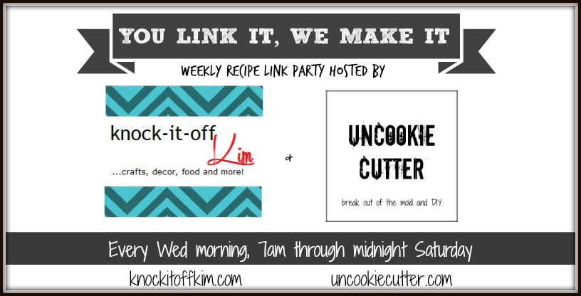 You Link It, We Make It weekly recipe link party. Each week we each pick a recipe from those linked up to make, review and feature! Join us every Wednesday 7 am - Saturday midnight hosted by Uncookie Cutter and Knock it Off Kim.
